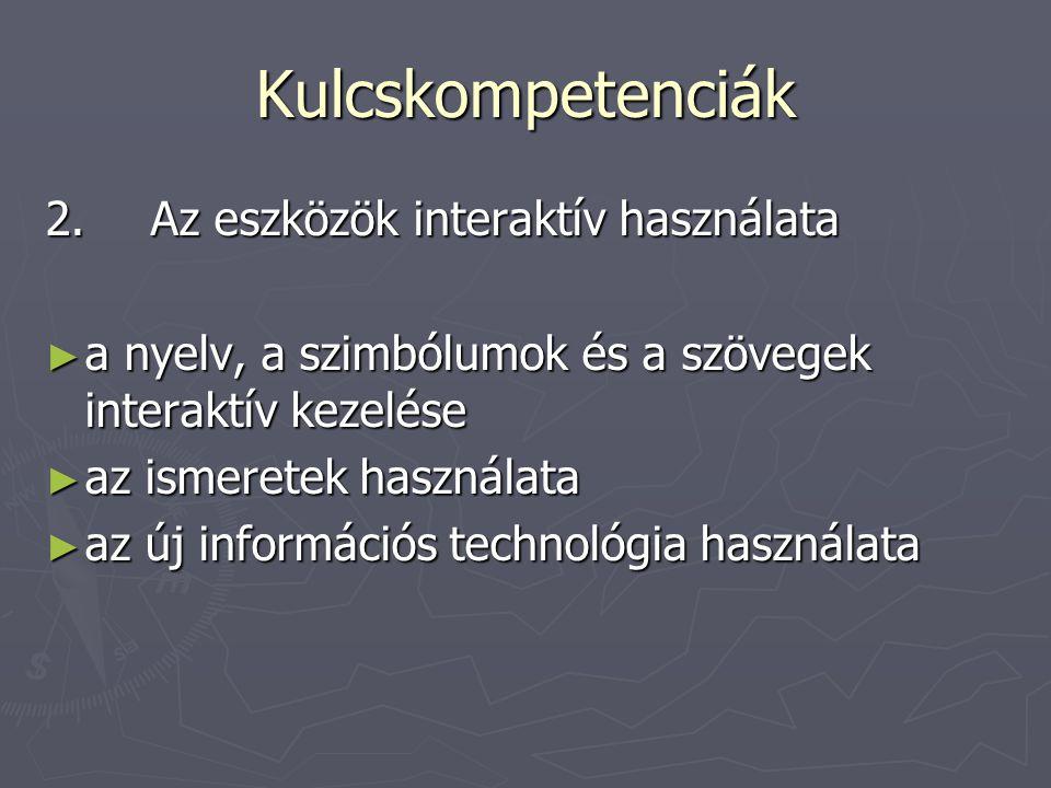 Kulcskompetenciák 2.Az eszközök interaktív használata ► a nyelv, a szimbólumok és a szövegek interaktív kezelése ► az ismeretek használata ► az új inf