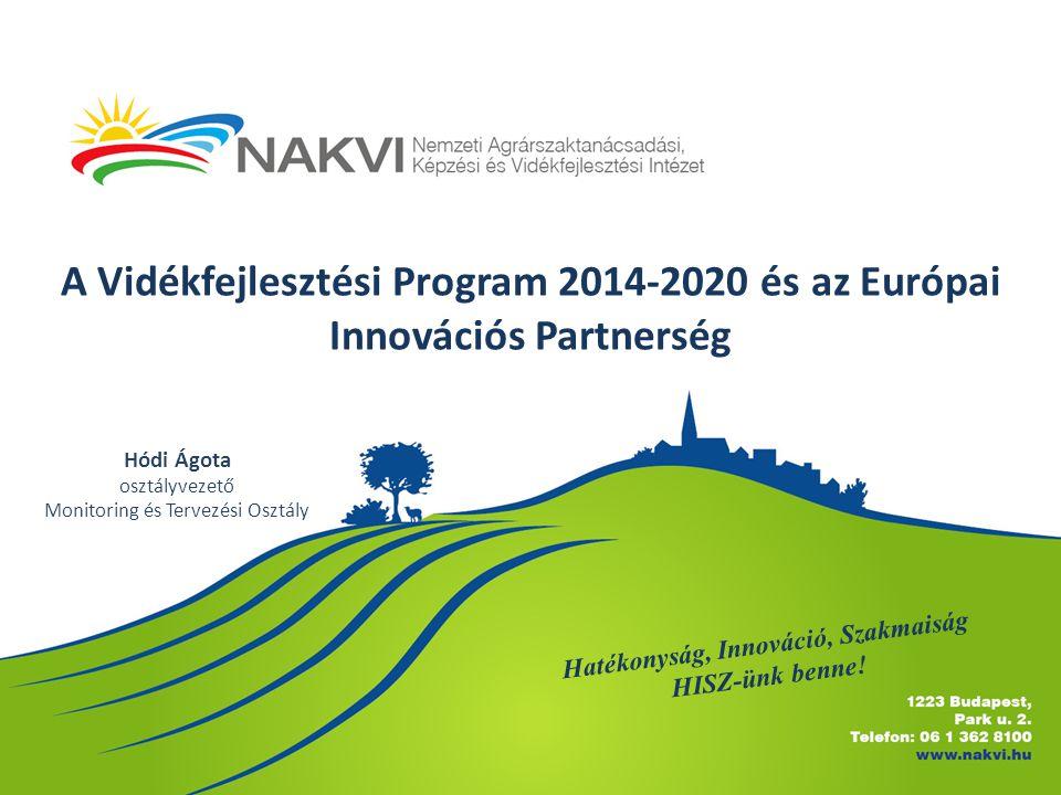 A Vidékfejlesztési Program 2014-2020 és az Európai Innovációs Partnerség Hatékonyság, Innováció, Szakmaiság HISZ-ünk benne! Hódi Ágota osztályvezető M