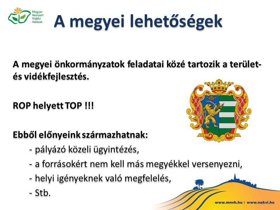 A megyei önkormányzatok feladatai közé tartozik a terület- és vidékfejlesztés. ROP helyett TOP !!! Ebből előnyeink származhatnak: -pályázó közeli ügyi