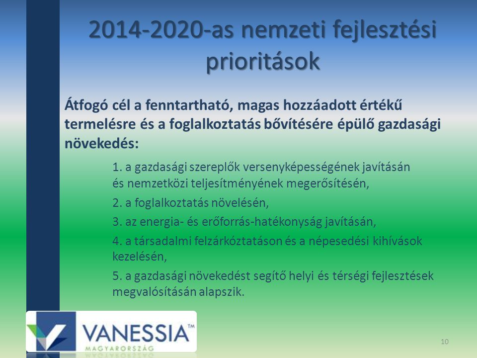 2014-2020-as nemzeti fejlesztési prioritások Átfogó cél a fenntartható, magas hozzáadott értékű termelésre és a foglalkoztatás bővítésére épülő gazdasági növekedés: 1.