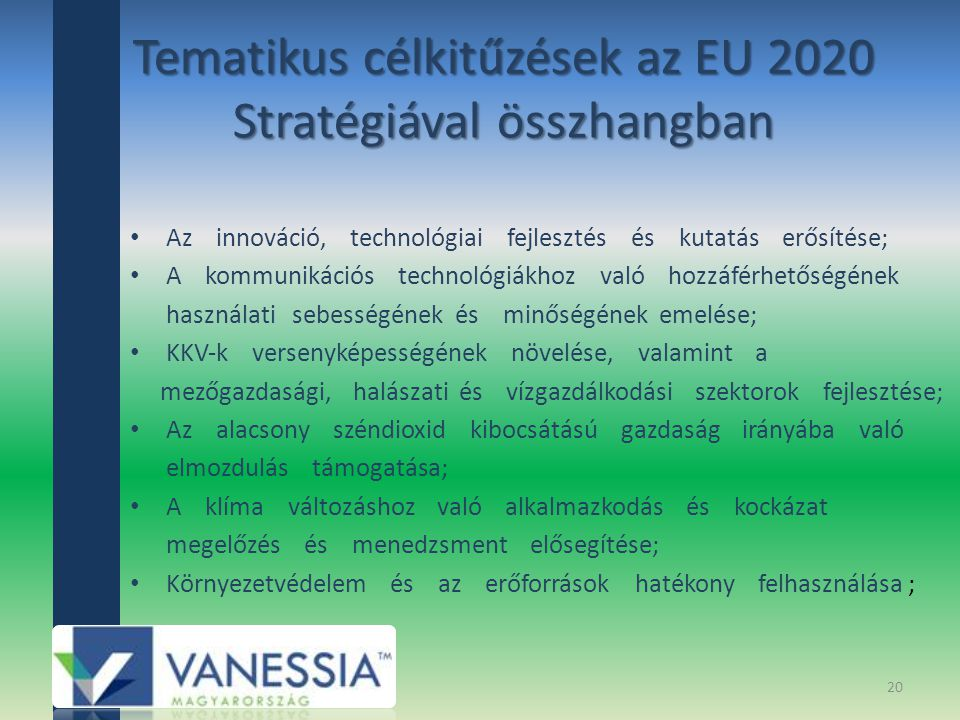 Tematikus célkitűzések az EU 2020 Stratégiával összhangban Az innováció, technológiai fejlesztés és kutatás erősítése; A kommunikációs technológiákhoz való hozzáférhetőségének használati sebességének és minőségének emelése; KKV‐k versenyképességének növelése, valamint a mezőgazdasági, halászati és vízgazdálkodási szektorok fejlesztése; Az alacsony széndioxid kibocsátású gazdaság irányába való elmozdulás támogatása; A klíma változáshoz való alkalmazkodás és kockázat megelőzés és menedzsment elősegítése; Környezetvédelem és az erőforrások hatékony felhasználása ; 20