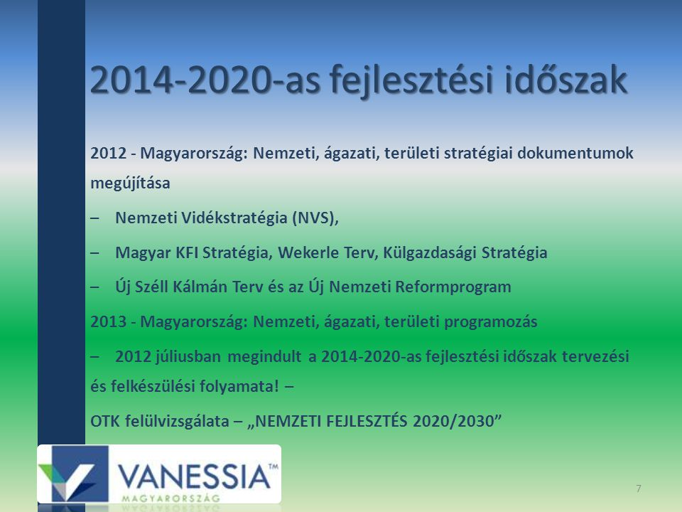 2012 - Magyarország: Nemzeti, ágazati, területi stratégiai dokumentumok megújítása – Nemzeti Vidékstratégia (NVS), – Magyar KFI Stratégia, Wekerle Terv, Külgazdasági Stratégia – Új Széll Kálmán Terv és az Új Nemzeti Reformprogram 2013 - Magyarország: Nemzeti, ágazati, területi programozás – 2012 júliusban megindult a 2014-2020-as fejlesztési időszak tervezési és felkészülési folyamata.