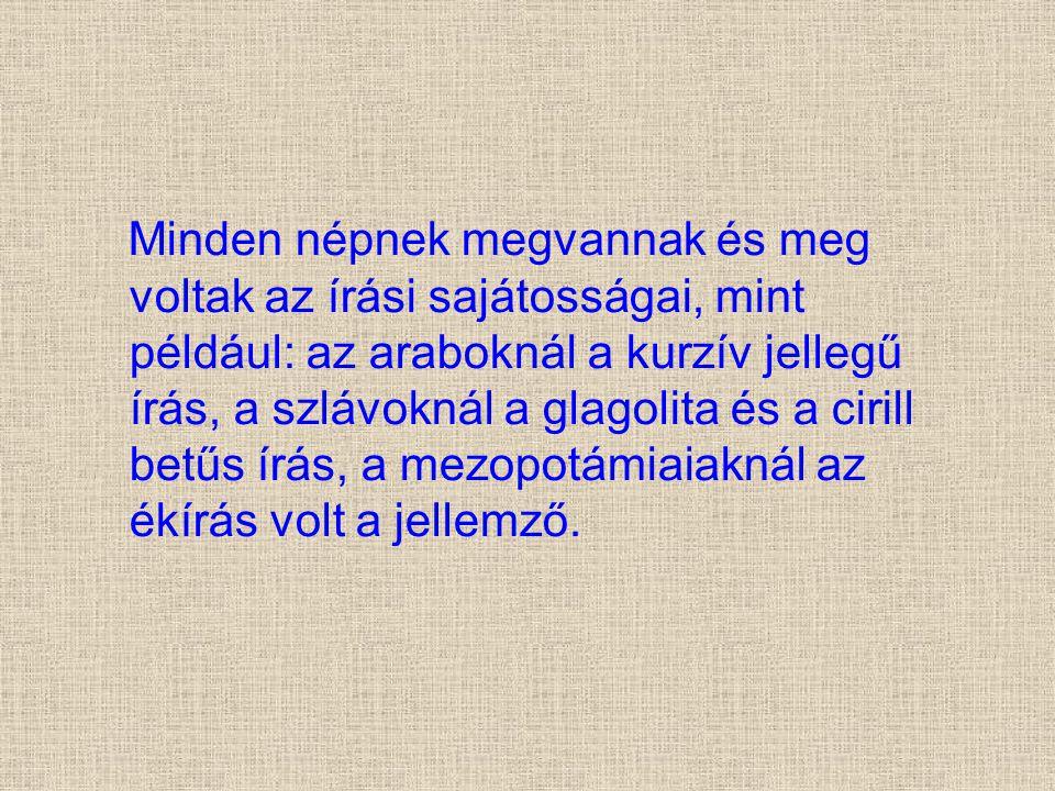 Minden népnek megvannak és meg voltak az írási sajátosságai, mint például: az araboknál a kurzív jellegű írás, a szlávoknál a glagolita és a cirill be