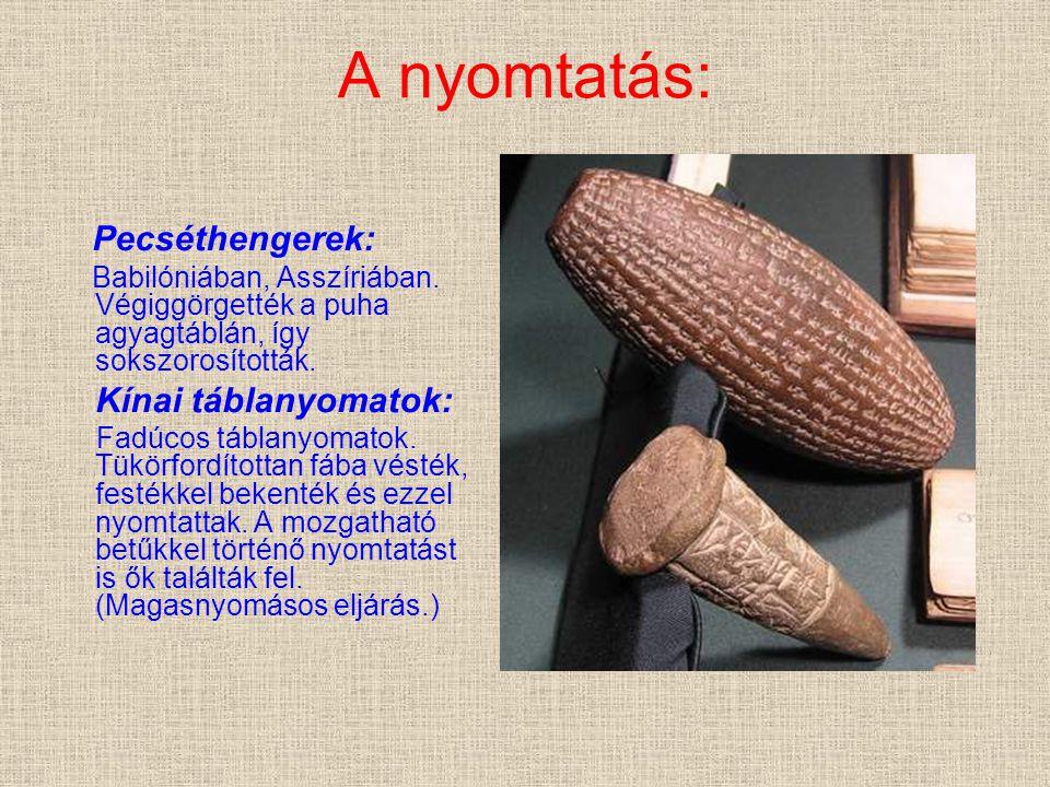 A nyomtatás: Pecséthengerek: Babilóniában, Asszíriában. Végiggörgették a puha agyagtáblán, így sokszorosították. Kínai táblanyomatok: Fadúcos táblanyo