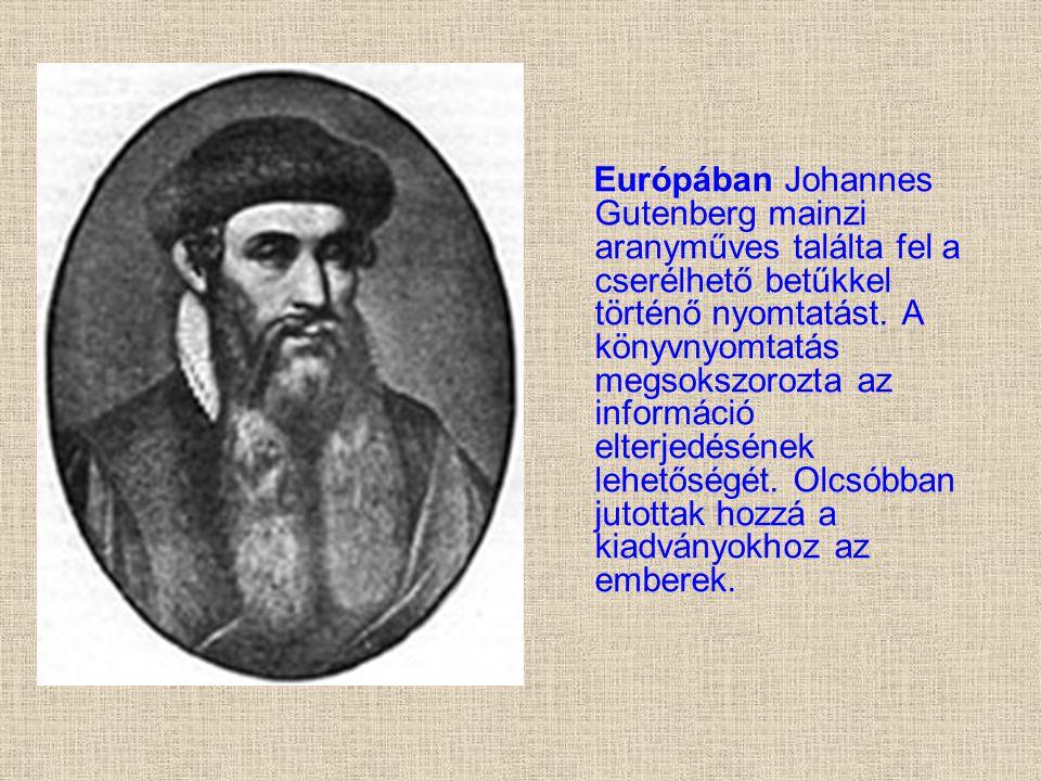 Európában Johannes Gutenberg mainzi aranyműves találta fel a cserélhető betűkkel történő nyomtatást. A könyvnyomtatás megsokszorozta az információ elt