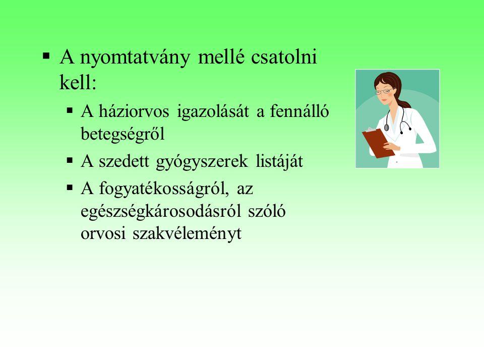  A nyomtatvány mellé csatolni kell:  A háziorvos igazolását a fennálló betegségről  A szedett gyógyszerek listáját  A fogyatékosságról, az egészsé
