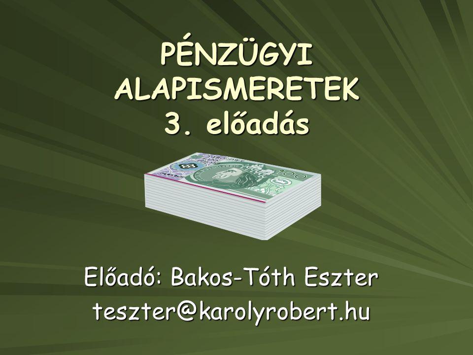 PÉNZÜGYI ALAPISMERETEK 3. előadás Előadó: Bakos-Tóth Eszter teszter@karolyrobert.hu