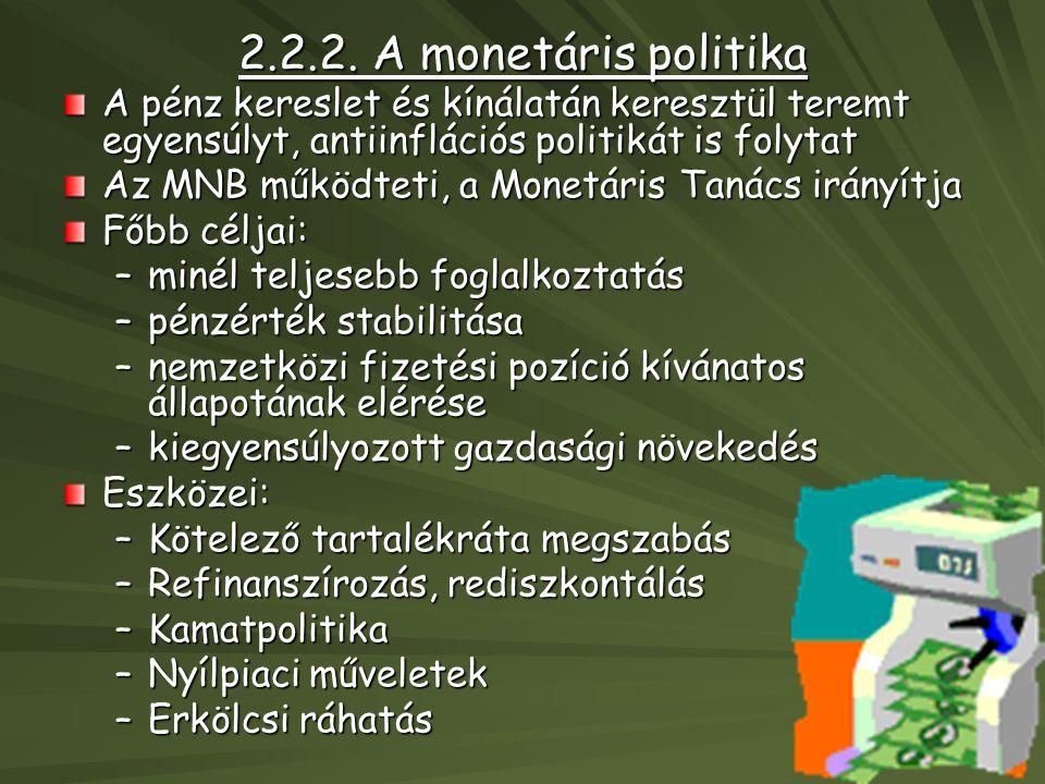 2.2.2. A monetáris politika A pénz kereslet és kínálatán keresztül teremt egyensúlyt, antiinflációs politikát is folytat Az MNB működteti, a Monetáris