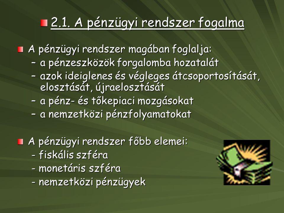 2.1. A pénzügyi rendszer fogalma A pénzügyi rendszer magában foglalja: –a pénzeszközök forgalomba hozatalát –azok ideiglenes és végleges átcsoportosít