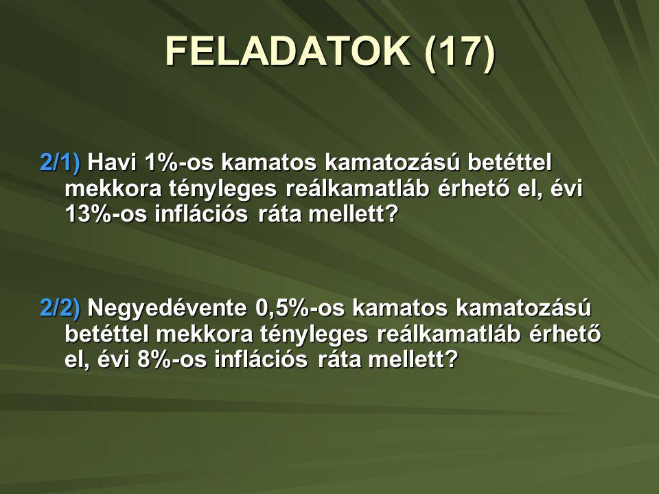 FELADATOK (17) 2/1) Havi 1%-os kamatos kamatozású betéttel mekkora tényleges reálkamatláb érhető el, évi 13%-os inflációs ráta mellett? 2/2) Negyedéve