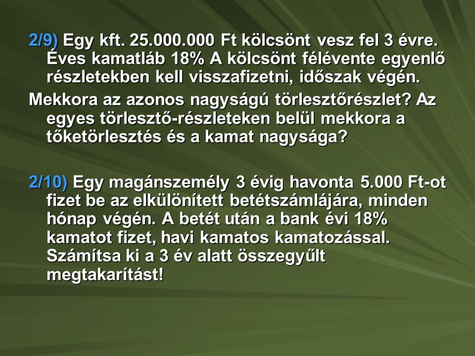 2/9) Egy kft. 25.000.000 Ft kölcsönt vesz fel 3 évre. Éves kamatláb 18% A kölcsönt félévente egyenlő részletekben kell visszafizetni, időszak végén. M
