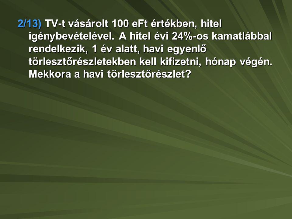 2/13) TV-t vásárolt 100 eFt értékben, hitel igénybevételével. A hitel évi 24%-os kamatlábbal rendelkezik, 1 év alatt, havi egyenlő törlesztőrészletekb
