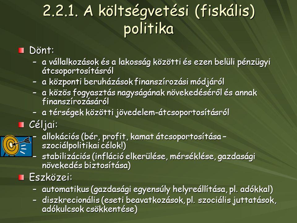 2.2.1. A költségvetési (fiskális) politika Dönt: –a vállalkozások és a lakosság közötti és ezen belüli pénzügyi átcsoportosításról –a központi beruház