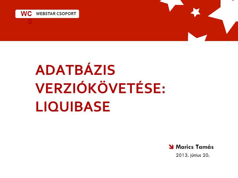 WEBSTAR CSOPORT WC S ADATBÁZIS VERZIÓKÖVETÉSE: LIQUIBASE Marics Tamás 2013. június 20.