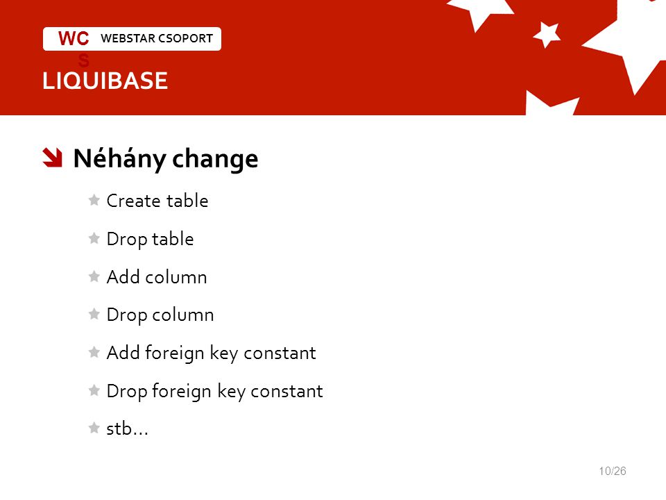 WEBSTAR CSOPORT WC S LIQUIBASE  Néhány change Create table Drop table Add column Drop column Add foreign key constant Drop foreign key constant stb..