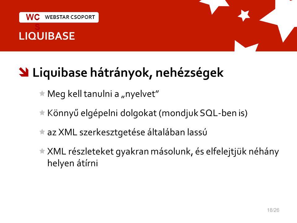 """WEBSTAR CSOPORT WC S LIQUIBASE  Liquibase hátrányok, nehézségek Meg kell tanulni a """"nyelvet Könnyű elgépelni dolgokat (mondjuk SQL-ben is) az XML szerkesztgetése általában lassú XML részleteket gyakran másolunk, és elfelejtjük néhány helyen átírni 18/26"""