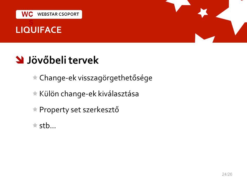 WEBSTAR CSOPORT WC S LIQUIFACE 24/26  Jövőbeli tervek Change-ek visszagörgethetősége Külön change-ek kiválasztása Property set szerkesztő stb...