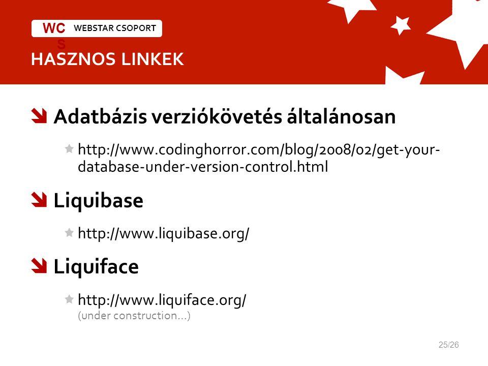WEBSTAR CSOPORT WC S HASZNOS LINKEK 25/26  Adatbázis verziókövetés általánosan http://www.codinghorror.com/blog/2008/02/get-your- database-under-version-control.html  Liquibase http://www.liquibase.org/  Liquiface http://www.liquiface.org/ (under construction…)