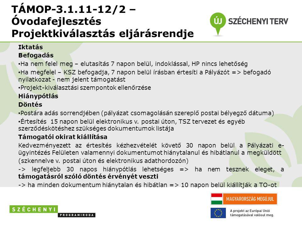 TÁMOP-3.1.11-12/2 – Óvodafejlesztés Projektkiválasztás eljárásrendje Iktatás Befogadás Ha nem felel meg – elutasítás 7 napon belül, indoklással, HP nincs lehetőség Ha megfelel – KSZ befogadja, 7 napon belül írásban értesíti a Pályázót => befogadó nyilatkozat - nem jelent támogatást Projekt-kiválasztási szempontok ellenőrzése Hiánypótlás Döntés Postára adás sorrendjében (pályázat csomagolásán szereplő postai bélyegző dátuma) Értesítés 15 napon belül elektronikus v.