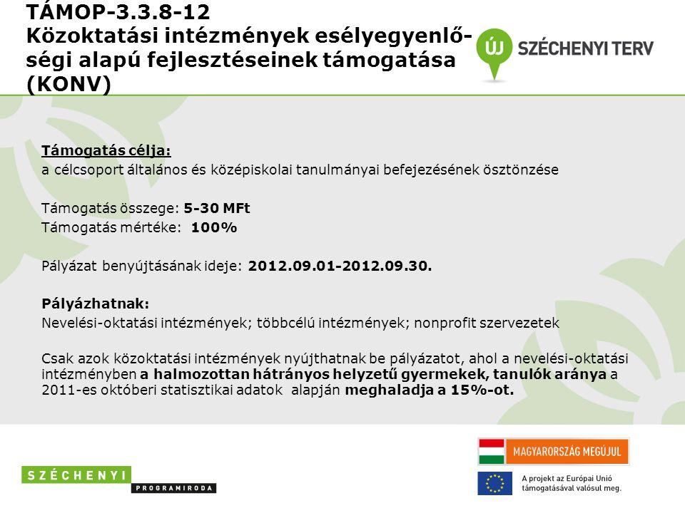 TÁMOP-3.3.8-12 Közoktatási intézmények esélyegyenlő- ségi alapú fejlesztéseinek támogatása (KONV) Támogatás célja: a célcsoport általános és középiskolai tanulmányai befejezésének ösztönzése Támogatás összege: 5-30 MFt Támogatás mértéke: 100% Pályázat benyújtásának ideje: 2012.09.01-2012.09.30.