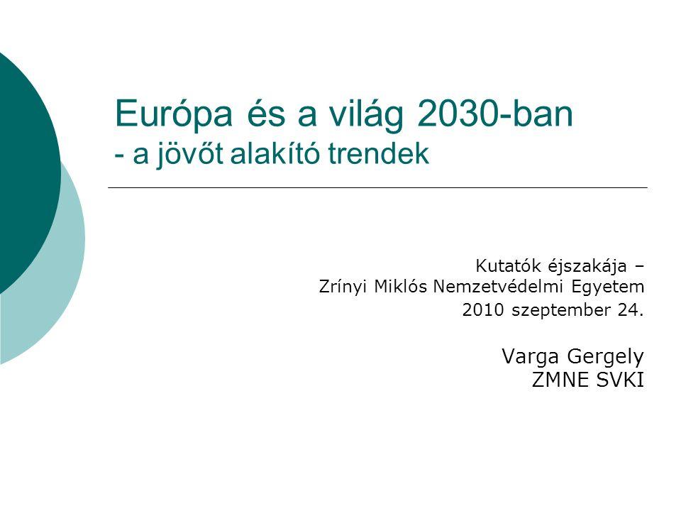 Európa és a világ 2030-ban - a jövőt alakító trendek Kutatók éjszakája – Zrínyi Miklós Nemzetvédelmi Egyetem 2010 szeptember 24. Varga Gergely ZMNE SV