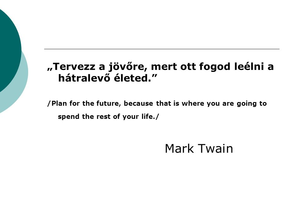 """Tervezz a jövőre, mert ott fogod leélni a hátralevő életed."" /Plan for the future, because that is where you are going to spend the rest of your life"