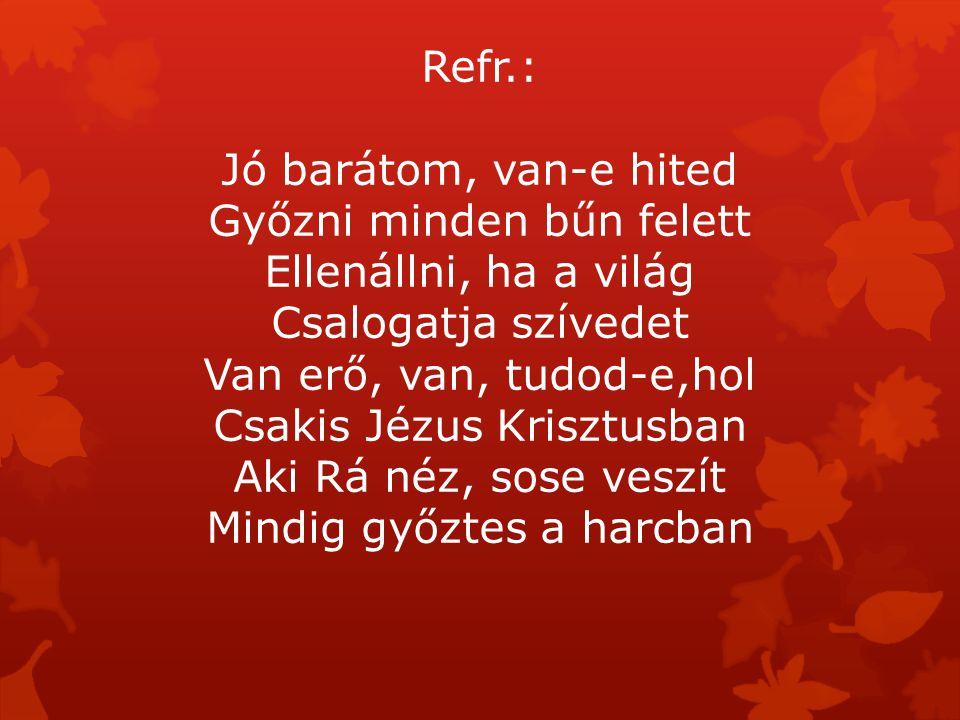 Refr.: Jó barátom, van-e hited Győzni minden bűn felett Ellenállni, ha a világ Csalogatja szívedet Van erő, van, tudod-e,hol Csakis Jézus Krisztusban Aki Rá néz, sose veszít Mindig győztes a harcban