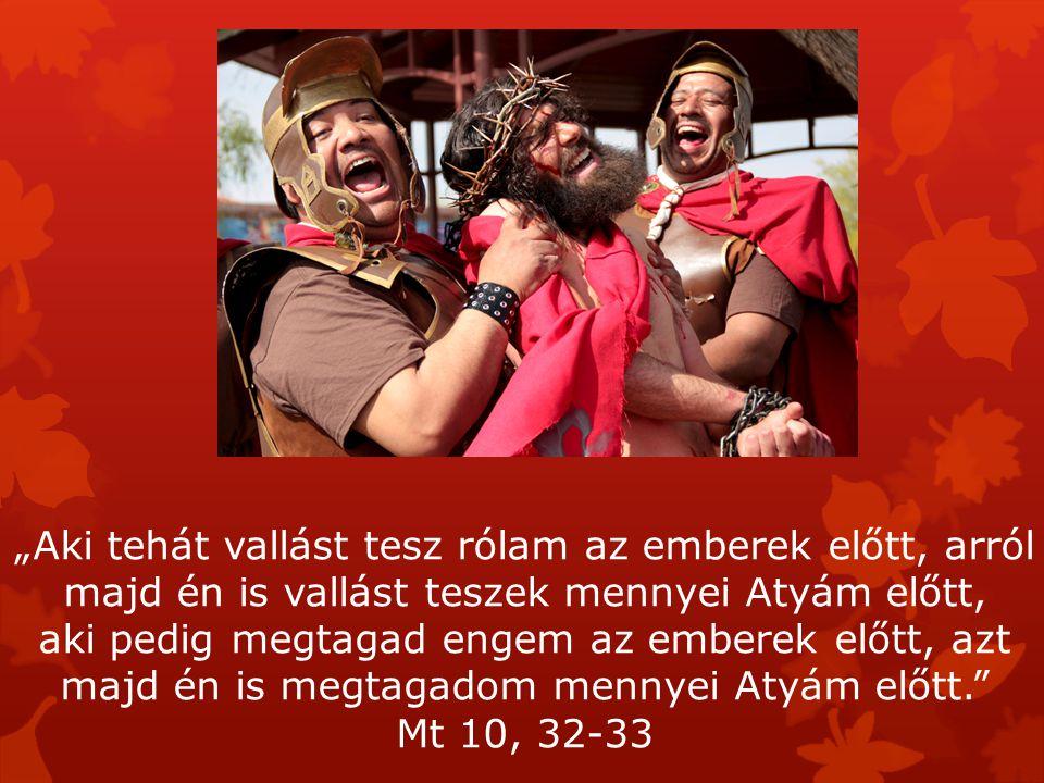 """""""Aki tehát vallást tesz rólam az emberek előtt, arról majd én is vallást teszek mennyei Atyám előtt, aki pedig megtagad engem az emberek előtt, azt majd én is megtagadom mennyei Atyám előtt. Mt 10, 32-33"""