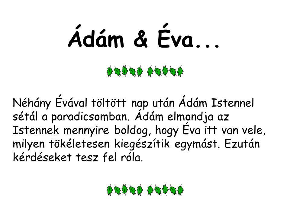 Ádám & Éva... Néhány Évával töltött nap után Ádám Istennel sétál a paradicsomban. Ádám elmondja az Istennek mennyire boldog, hogy Éva itt van vele, mi