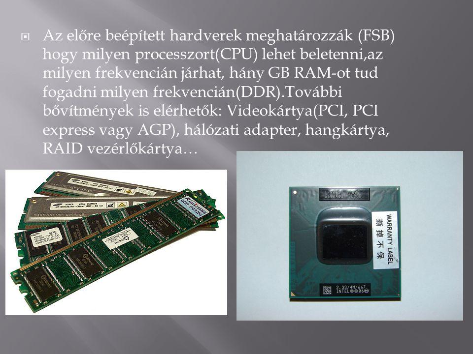  Az előre beépített hardverek meghatározzák (FSB) hogy milyen processzort(CPU) lehet beletenni,az milyen frekvencián járhat, hány GB RAM-ot tud fogad