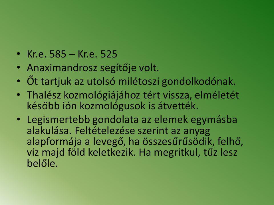 Kr.e. 585 – Kr.e. 525 Anaximandrosz segítője volt. Őt tartjuk az utolsó milétoszi gondolkodónak. Thalész kozmológiájához tért vissza, elméletét később