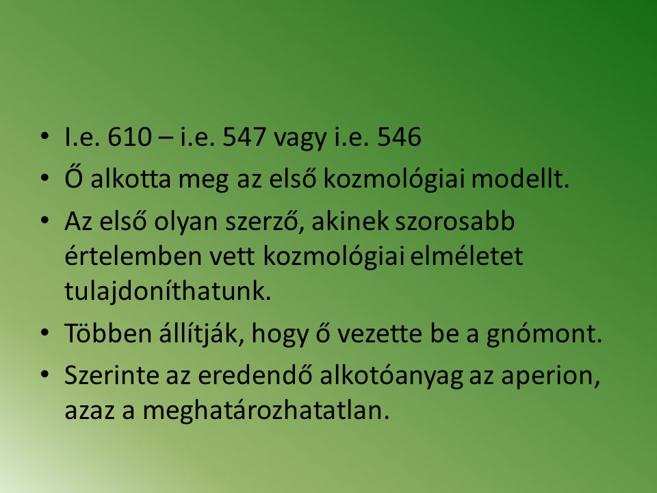 I.e. 610 – i.e. 547 vagy i.e. 546 Ő alkotta meg az első kozmológiai modellt. Az első olyan szerző, akinek szorosabb értelemben vett kozmológiai elméle