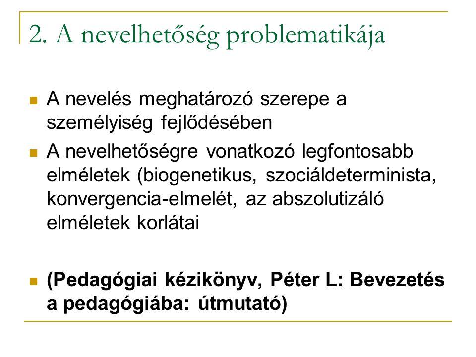 2. A nevelhetőség problematikája A nevelés meghatározó szerepe a személyiség fejlődésében A nevelhetőségre vonatkozó legfontosabb elméletek (biogeneti