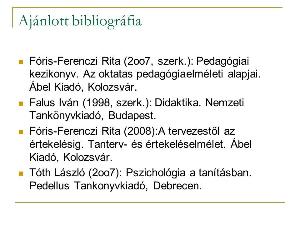 Ajánlott bibliográfia Fóris-Ferenczi Rita (2oo7, szerk.): Pedagógiai kezikonyv. Az oktatas pedagógiaelméleti alapjai. Ábel Kiadó, Kolozsvár. Falus Ivá