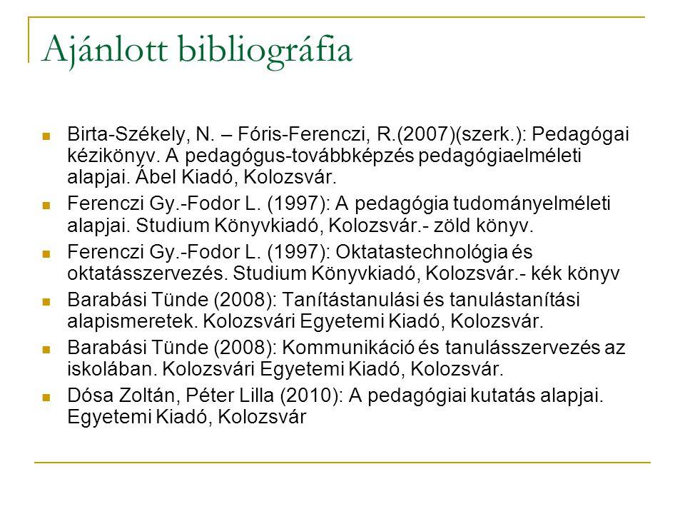 Ajánlott bibliográfia Birta-Székely, N. – Fóris-Ferenczi, R.(2007)(szerk.): Pedagógai kézikönyv. A pedagógus-továbbképzés pedagógiaelméleti alapjai. Á