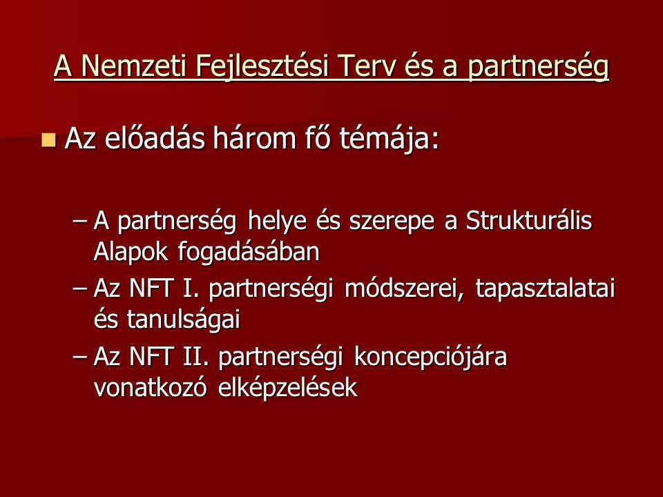A Nemzeti Fejlesztési Terv és a partnerség Az előadás három fő témája: Az előadás három fő témája: –A partnerség helye és szerepe a Strukturális Alapok fogadásában –Az NFT I.