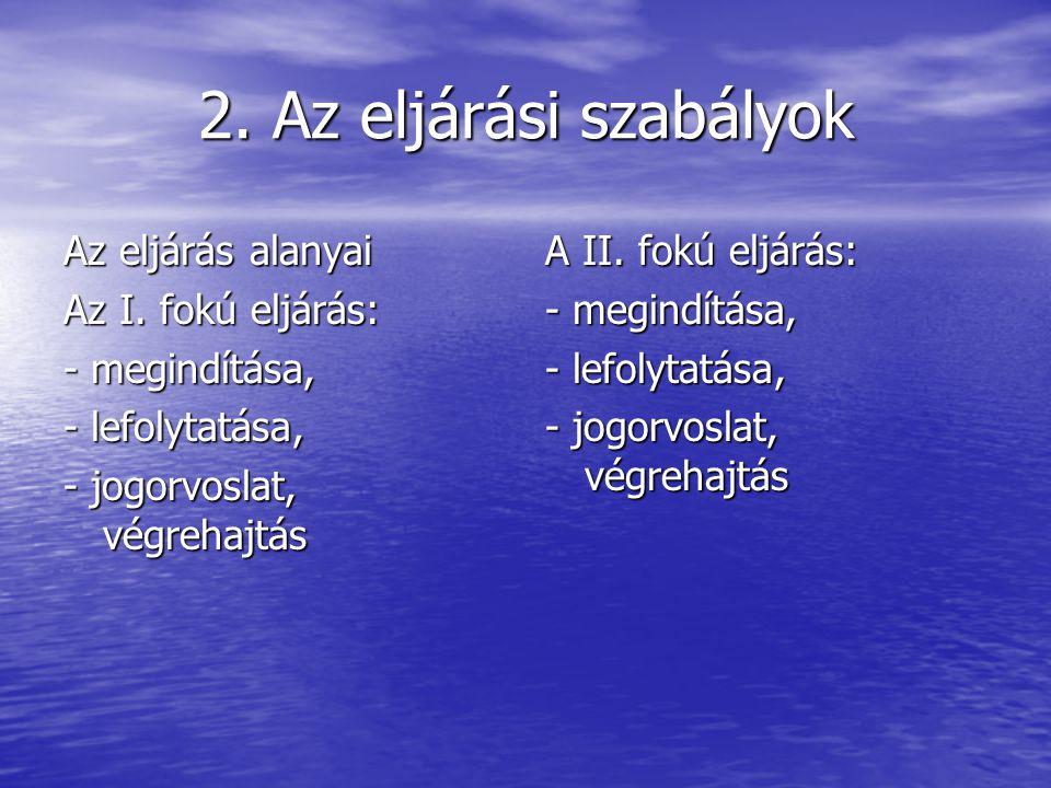 2. Az eljárási szabályok Az eljárás alanyai Az I. fokú eljárás: - megindítása, - lefolytatása, - jogorvoslat, végrehajtás A II. fokú eljárás: - megind