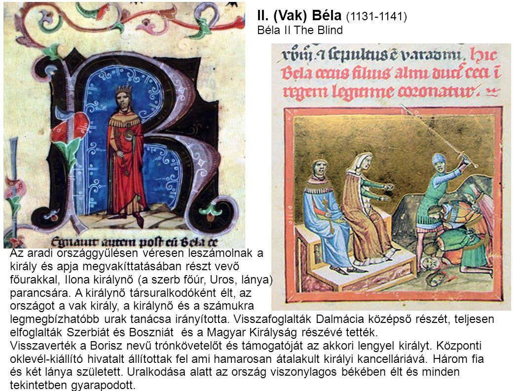 II. (Vak) Béla (1131-1141) Béla II The Blind Az aradi országgyűlésen véresen leszámolnak a király és apja megvakíttatásában részt vevő főurakkal, Ilon