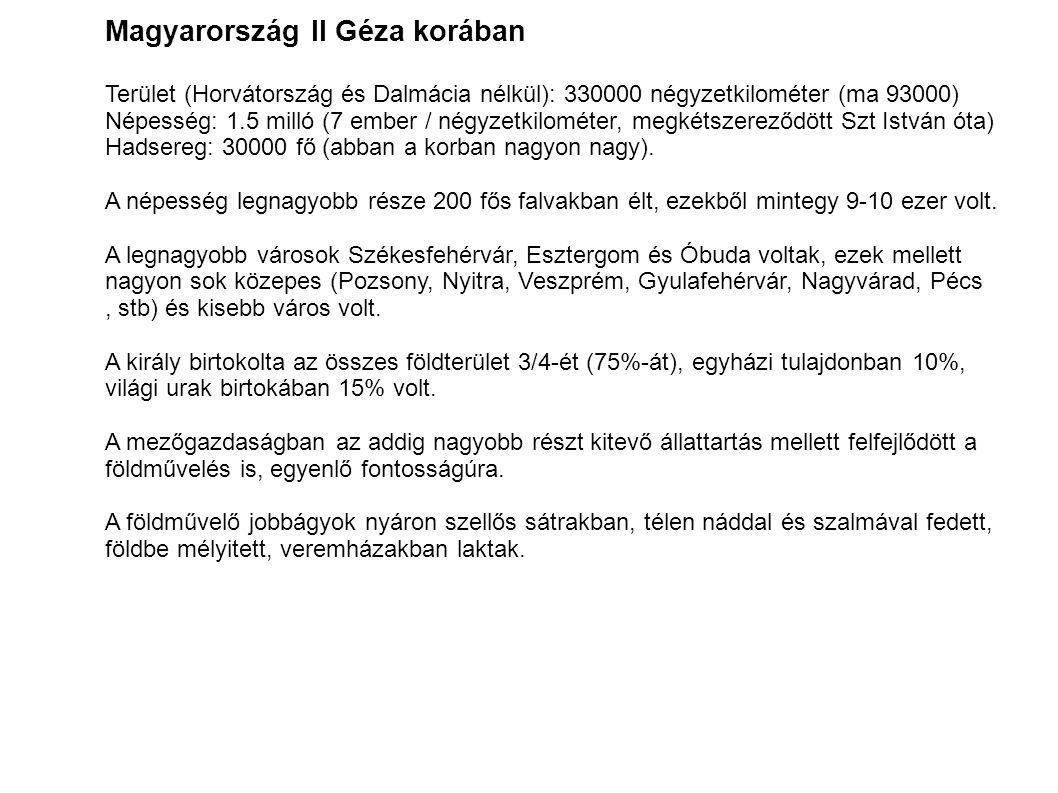 Magyarország II Géza korában Terület (Horvátország és Dalmácia nélkül): 330000 négyzetkilométer (ma 93000) Népesség: 1.5 milló (7 ember / négyzetkilométer, megkétszereződött Szt István óta) Hadsereg: 30000 fő (abban a korban nagyon nagy).