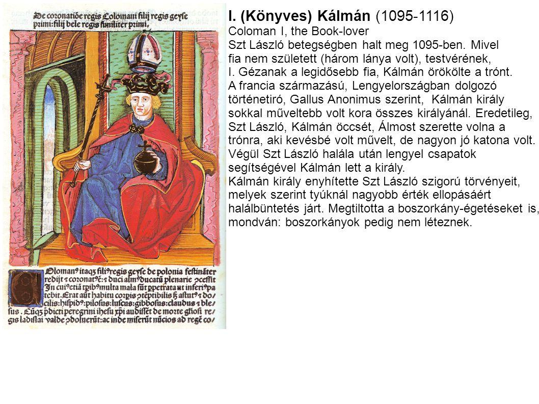 I. (Könyves) Kálmán (1095-1116) Coloman I, the Book-lover Szt László betegségben halt meg 1095-ben. Mivel fia nem született (három lánya volt), testvé