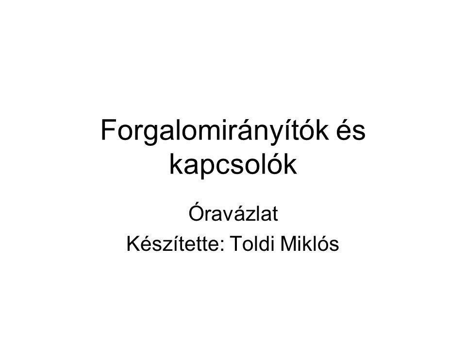 Forgalomirányítók és kapcsolók Óravázlat Készítette: Toldi Miklós
