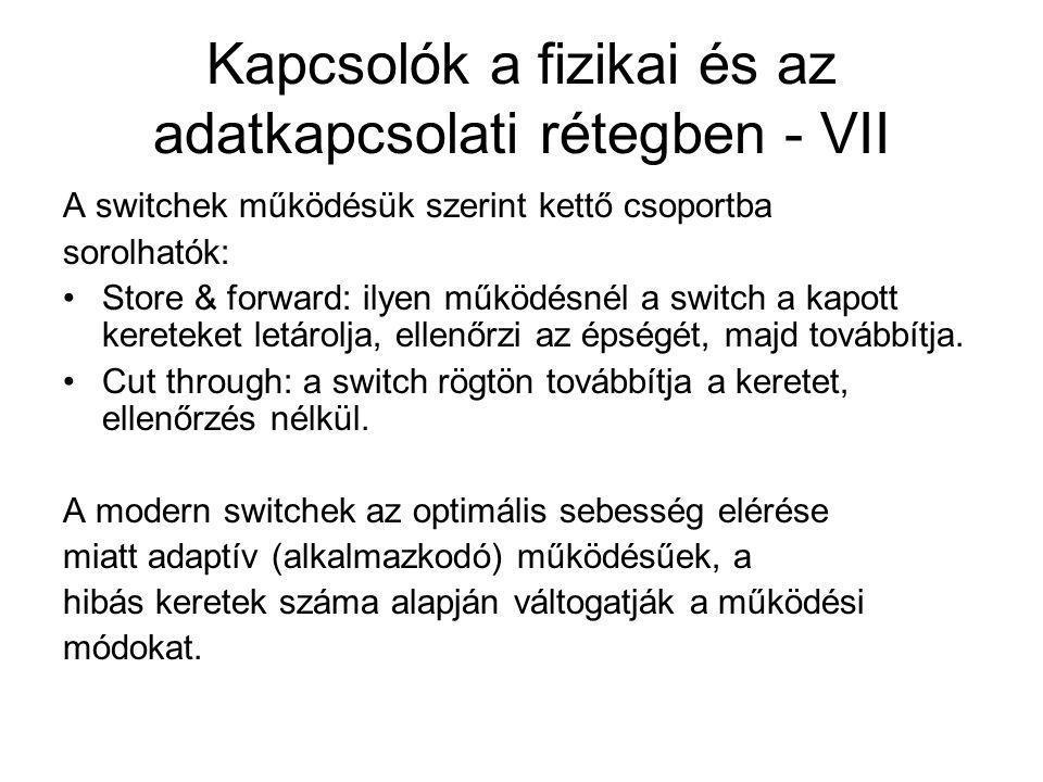 Kapcsolók a fizikai és az adatkapcsolati rétegben - VII A switchek működésük szerint kettő csoportba sorolhatók: Store & forward: ilyen működésnél a switch a kapott kereteket letárolja, ellenőrzi az épségét, majd továbbítja.