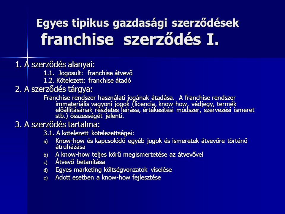 Egyes tipikus gazdasági szerződések franchise szerződés I. 1. A szerződés alanyai: 1.1. Jogosult: franchise átvevő 1.2. Kötelezett: franchise átadó 2.