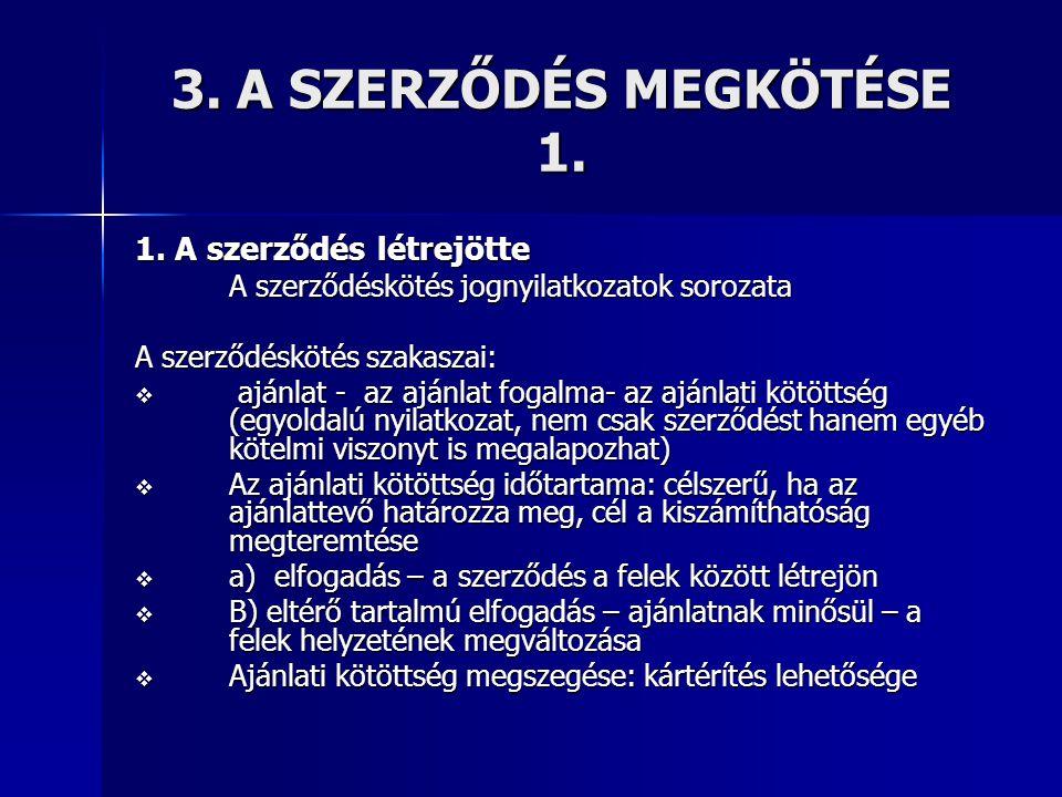 3. A SZERZŐDÉS MEGKÖTÉSE 1. 1. A szerződés létrejötte A szerződéskötés jognyilatkozatok sorozata A szerződéskötés szakaszai:  ajánlat - az ajánlat fo