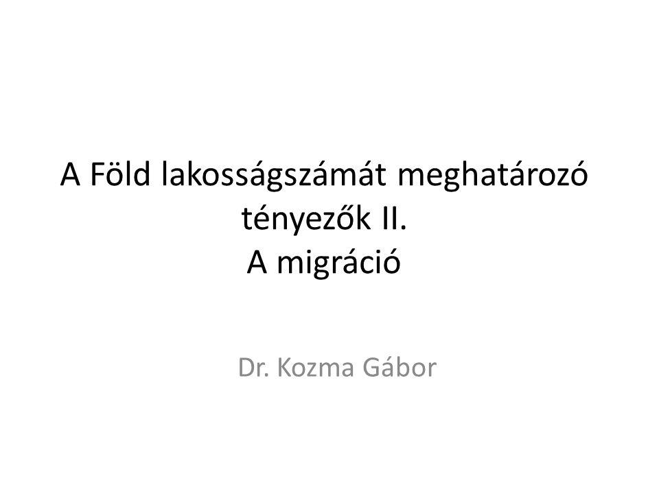 A Föld lakosságszámát meghatározó tényezők II. A migráció Dr. Kozma Gábor