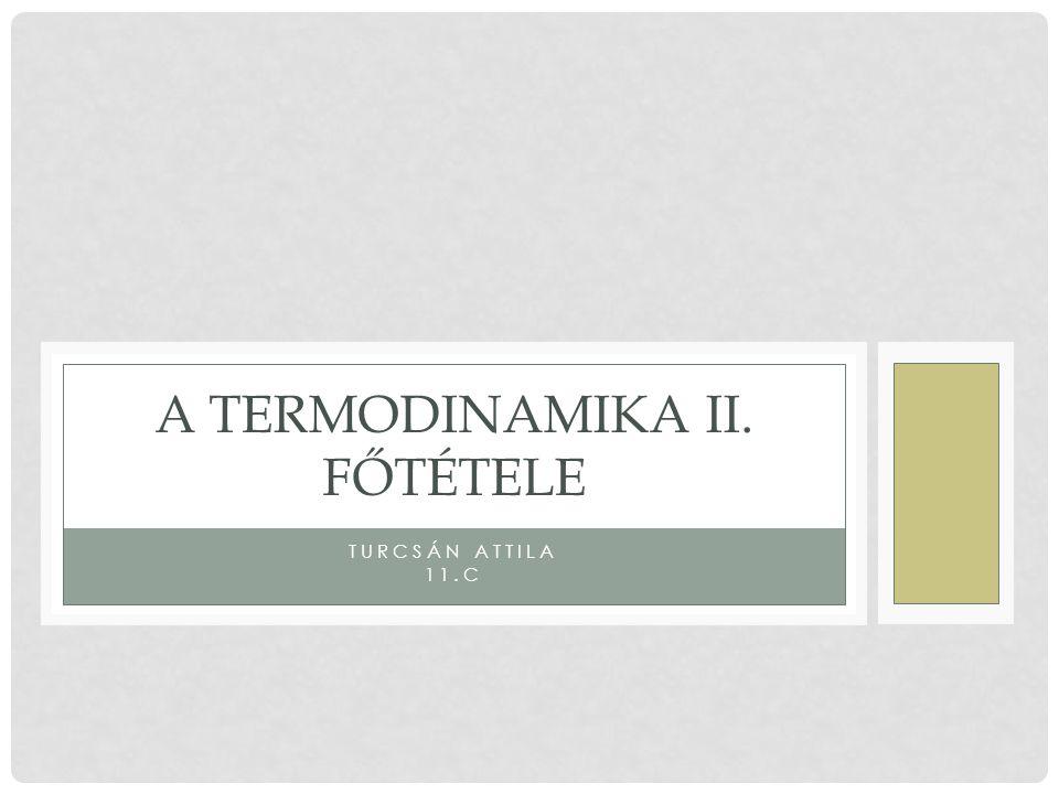 TURCSÁN ATTILA 11.C A TERMODINAMIKA II. FŐTÉTELE