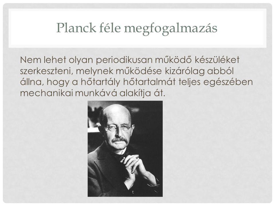 Planck féle megfogalmazás Nem lehet olyan periodikusan működő készüléket szerkeszteni, melynek működése kizárólag abból állna, hogy a hőtartály hőtart