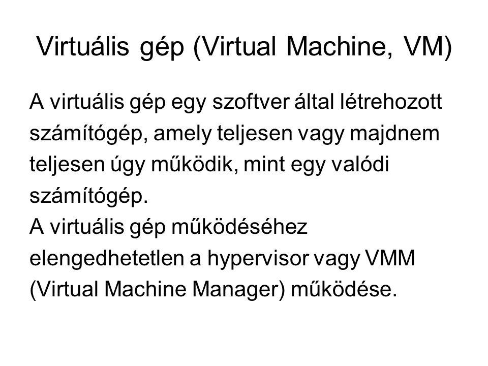 Virtuális gép (Virtual Machine, VM) A virtuális gép egy szoftver által létrehozott számítógép, amely teljesen vagy majdnem teljesen úgy működik, mint egy valódi számítógép.