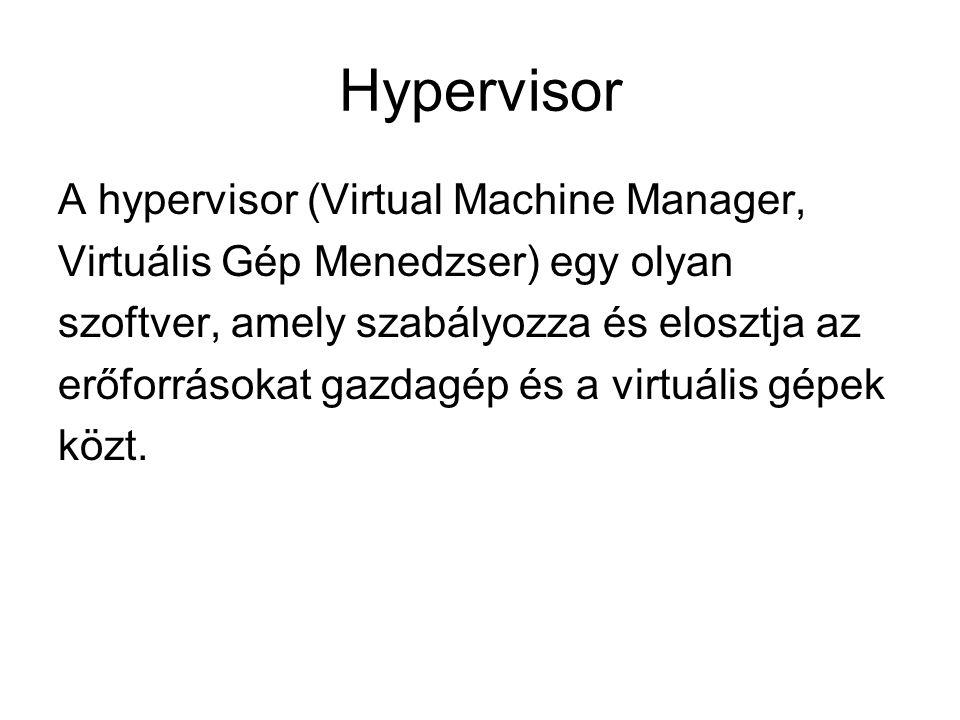 Hypervisor A hypervisor (Virtual Machine Manager, Virtuális Gép Menedzser) egy olyan szoftver, amely szabályozza és elosztja az erőforrásokat gazdagép és a virtuális gépek közt.