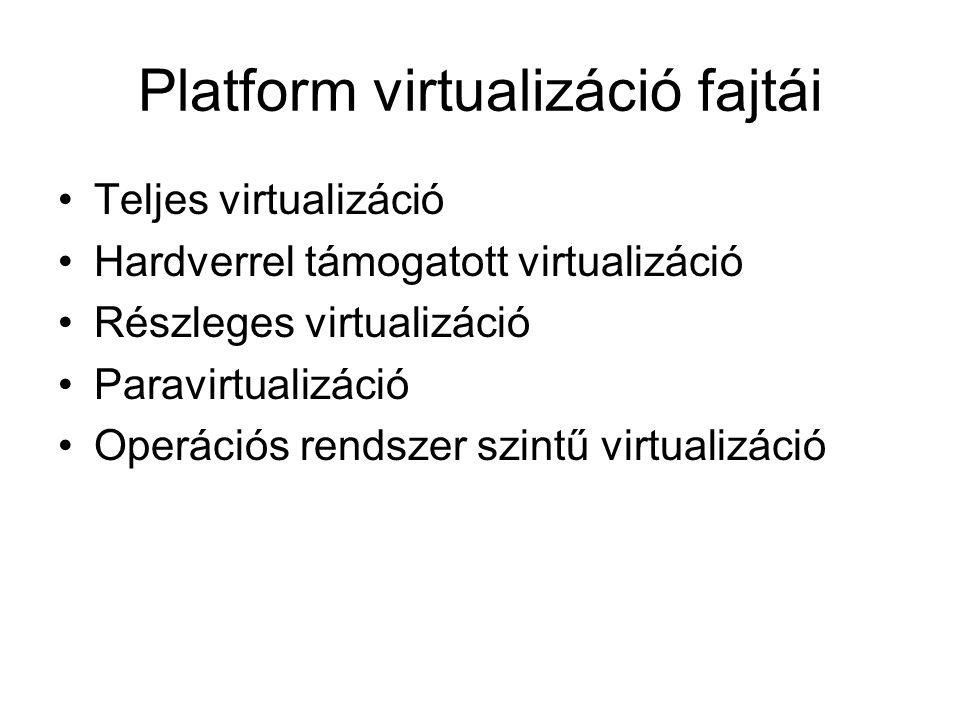 Platform virtualizáció fajtái Teljes virtualizáció Hardverrel támogatott virtualizáció Részleges virtualizáció Paravirtualizáció Operációs rendszer szintű virtualizáció